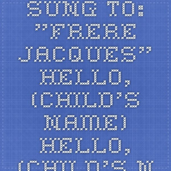 """Sung to: """"Frere Jacques""""  Hello, (child's Name) Hello, (child's name) How are you? How are you? We're so glad to have you, We're so glad to have you. Here at school, here at school."""