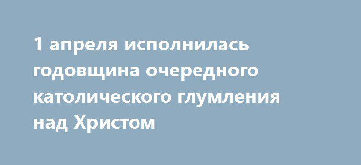 1 апреля исполнилась годовщина очередного католического глумления над Христом http://rusdozor.ru/2017/04/01/1-aprelya-ispolnilas-godovshhina-ocherednogo-katolicheskogo-glumleniya-nad-xristom/  Раньше над верой на Руси более всех глумились атеисты, теперь это делают лидеры неокатоликов. Ровно год назад, 1 апреля 2016 года, на главном католическом сайте Белоруссии было размещено «шуточное» объявление, о том, что Белоруссия станет первой постсоветской страной, в которую ...