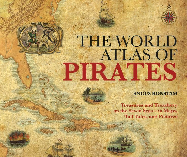 The World Atlas of Pirates: Treasures and Treachery on the Seven Seas--in Maps, Tall Tales, and Pictures