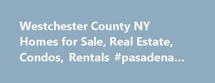 Westchester County NY Homes for Sale, Real Estate, Condos, Rentals #pasadena #real #estate http://real-estate.nef2.com/westchester-county-ny-homes-for-sale-real-estate-condos-rentals-pasadena-real-estate/  #westchester ny real estate # Search Homes For Sale in Westchester, NY Westchester County Market Relocation Tri-State Services We deliver relocation solutions to handle your personal move or corporate mobility strategy into or out of Connecticut, Massachusetts, New York and Rhode Island…