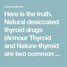 Here is the truth. Natural desiccated thyroid drugs (Armour Thyroid and Nature-thyroid are two common brand names of natural desiccated thyroid in the US) are known to be safe and effective.