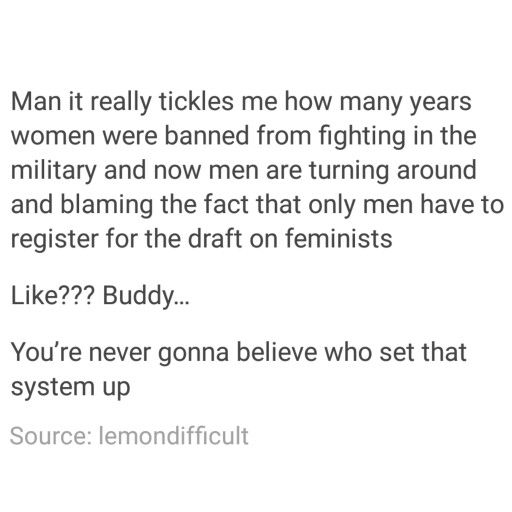 SERIOUSLY! Plus, the chances of a women getting raped in the military by a male peer are very high (can't remember what it is exactly), which is a huge deterrent.