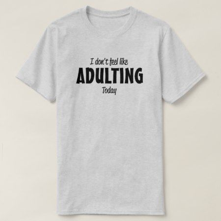 I can't adult today T-Shirt - click to get yours right now!