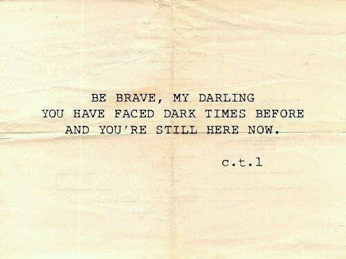 Be brave my darling. You have faced dark times before and you're still here now.