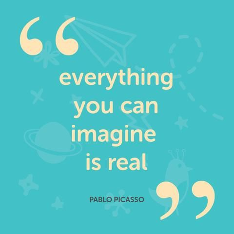 Everything can you imagine is real - Pablo Picasso