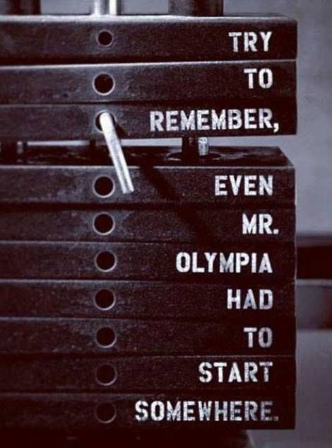 Try to remember, even Mr Olympia had to start somewhere.