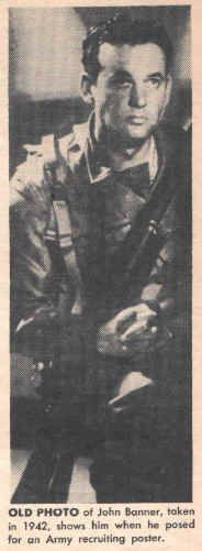 John Banner in a 1942 recuiting poster.  Placed in a concentration camp in the early stages of Hitler's campaign against the Jews.  Released, he fled from Austria in 1938, becaming a refugee to the United States, not knowing any English and three dollars in his pocket. His parents were not so lucky and died in one of the camps. For three years (1942-45) he served in the U. S. Army Air Corps.  Best known for his lovable portrayal of Sgt Schultz on Hogan's Heroes.