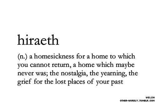 Hiraeth. In Welsh: a homesickness for a home to which you cannot return, a home which maybe never was, the nostalgia, the yearning, the grief for the lost places of your past. It has no direct translation in English