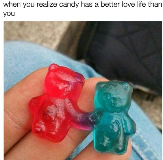 When you realize candy has a better love life than you.
