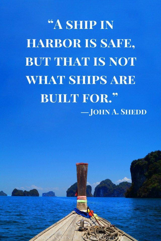 A ship is safe in harbour, but that's not what ships are for.