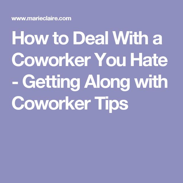 How to Deal With a Coworker You Hate - Getting Along with Coworker Tips
