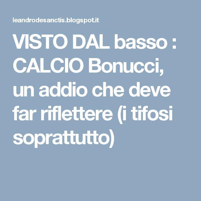 VISTO DAL basso    : CALCIO Bonucci, un addio che deve far riflettere (i tifosi soprattutto)