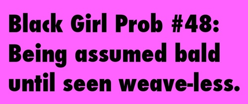 Once again, hate when people assume that a black girl with a weave is baldheaded. Then look stupid when they see your real hair is long. Cause my real hair is longer than the weave I have in now, haha.