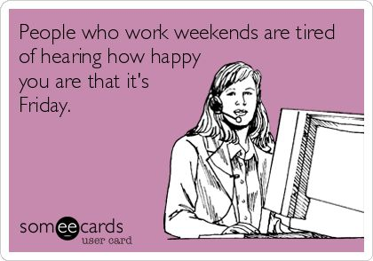 People who work weekends are tired of hearing how happy you are that it's Friday. | Workplace Ecard | someecards.com