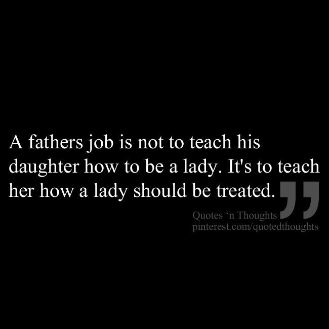 A fathers job is not to teach his  daughter how to be a lady. It's to teach her how a lady should be treated. Fathers Day Quotes on simplyjune.org #fathers #dad #quotes