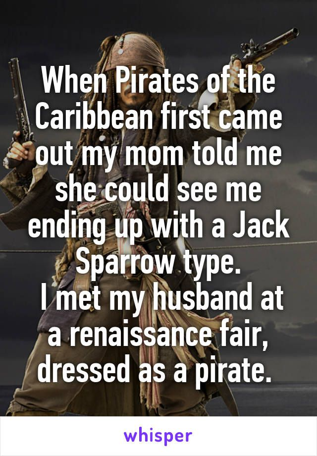 When Pirates of the Caribbean first came out my mom told me she could see me ending up with a Jack Sparrow type.  I met my husband at a renaissance fair, dressed as a pirate.