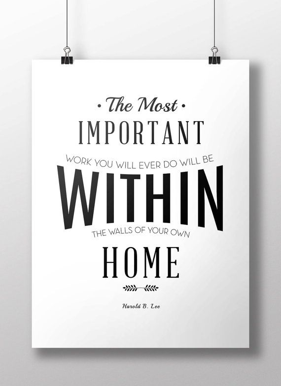 """The most important work you will ever do will be within the walls of your own home"" Harold B. Lee"