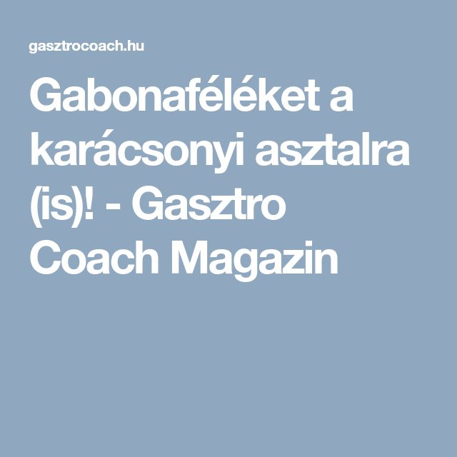 Gabonaféléket a karácsonyi asztalra (is)! - Gasztro Coach Magazin