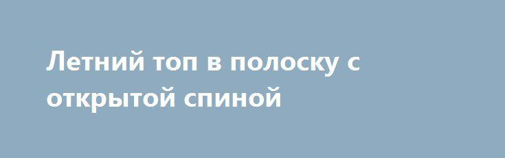 Летний топ в полоску с открытой спиной http://brandar.net/ru/a/ad/letnii-top-v-polosku-s-otkrytoi-spinoi/  Летний топик в полоску из стрейчевого хлопка. спереди застегивается на крючки, завязывается на шее бантом. Спинка собрана на резинку, что обеспечивает полное  прилегание по фигуре.