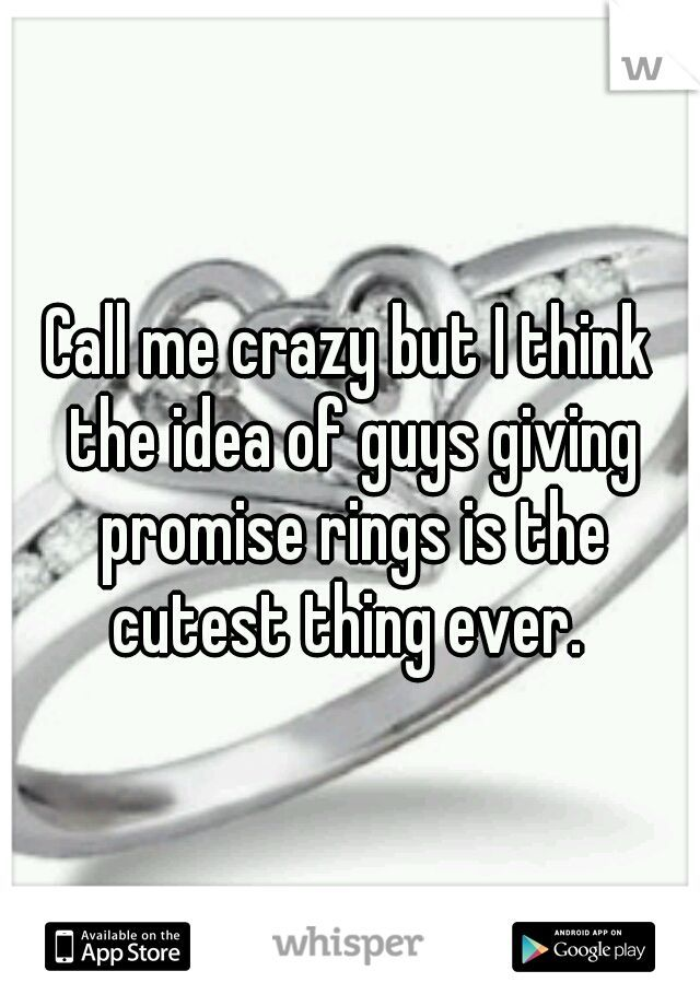 Call me crazy but I think the idea of guys   giving promise rings is the cutest thing ever.