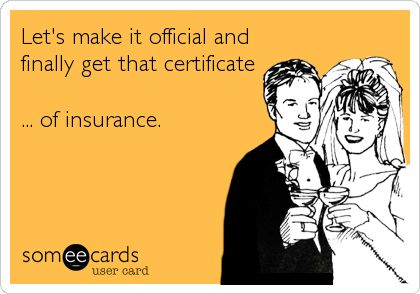 Lets make it official and finally get that certificate ... of insurance.