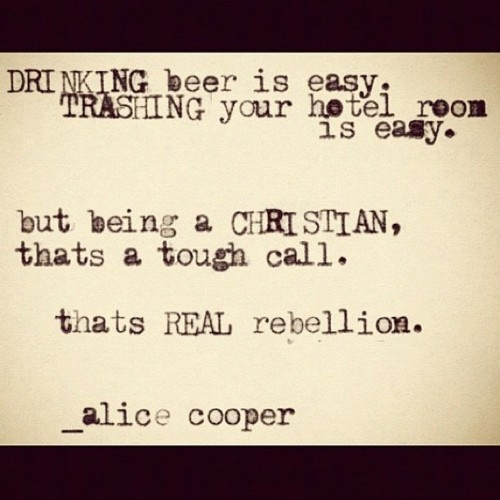 know this from expirence: Real Rebellion, Alice Cooper Christian, God, Faith, Alice Cooper Quotes, Quotes On Rebellion, Favorite Quotes, Quotabl Quotes, Christian Journey Quotes