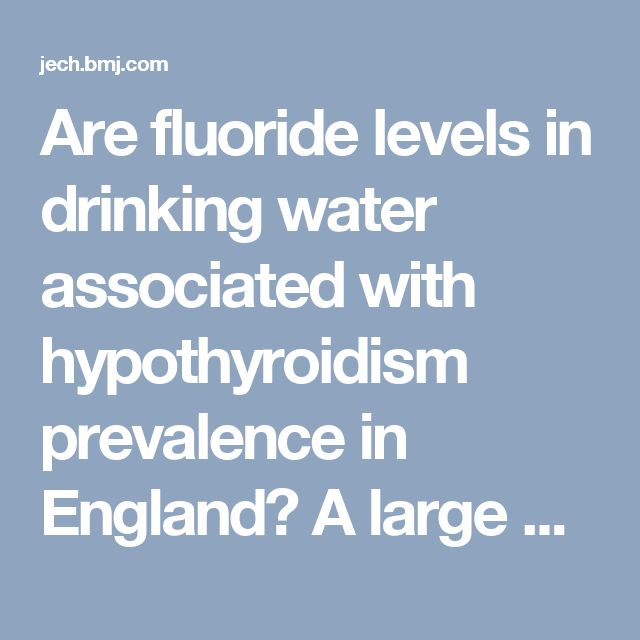 Are fluoride levels in drinking water associated with hypothyroidism prevalence in England? A large observational study of GP practice data and fluoride levels in drinking water | Journal of Epidemiology & Community Health