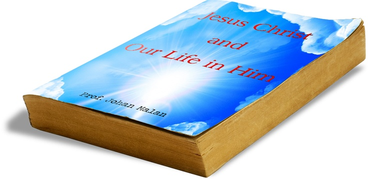 Jesus Christ and our Life in Him by Prof Johan Malan