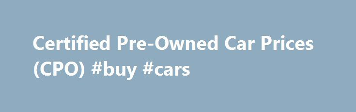 Certified Pre-Owned Car Prices (CPO) #buy #cars http://car-auto.remmont.com/certified-pre-owned-car-prices-cpo-buy-cars/  #certified used cars # Certified Pre-Owned Car Inspections Certified Pre-Owned Car Warranties One […]