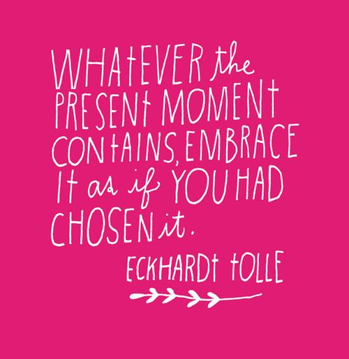 """Whatever the present moment contains, embrace it as if you had chosen"