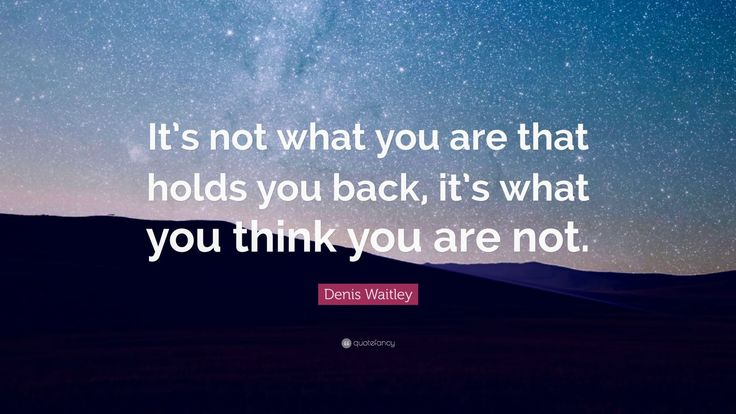 """Motivational Quotes: """"It's not what you are that holds you back, it's what you think you are not."""" — Denis Waitley"""