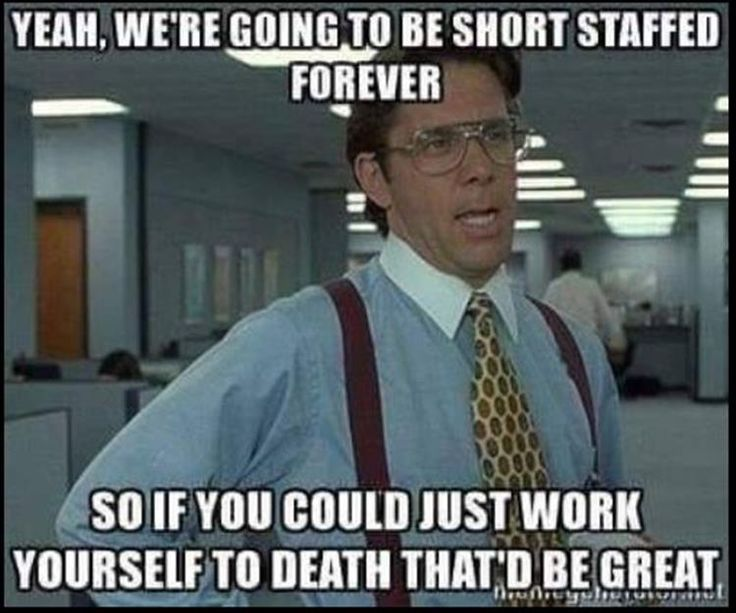 Bill Lumbergh, Meme Meme: YEAH, WE RE GOING TO BE SHORT STAFFED FOREVER SOIF YOU COULD JUST WORK YOURSELFTO DEATH THATD BE GREAT