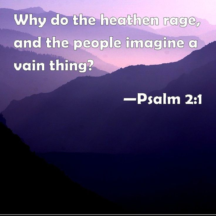 Psalm 2:1 Why do the heathen rage, and the people imagine a vain thing?