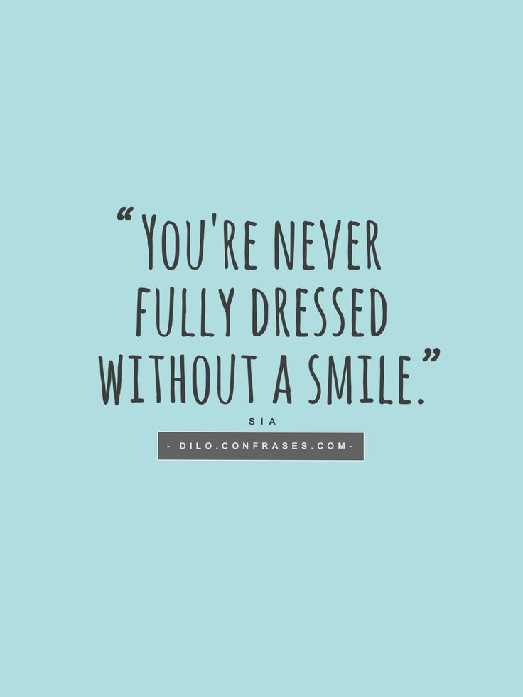 You're never fully dressed without a smile// Sia