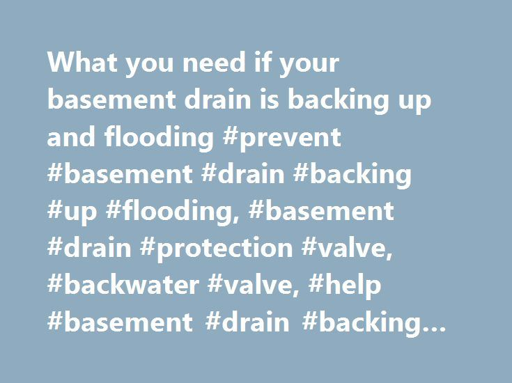 What you need if your basement drain is backing up and flooding #prevent #basement #drain #backing #up #flooding, #basement #drain #protection #valve, #backwater #valve, #help #basement #drain #backing #up #flooding http://connecticut.remmont.com/what-you-need-if-your-basement-drain-is-backing-up-and-flooding-prevent-basement-drain-backing-up-flooding-basement-drain-protection-valve-backwater-valve-help-basement-drain-backin/  # Basement Drain Backing Up and Flooding: Stop Basement Flooding…