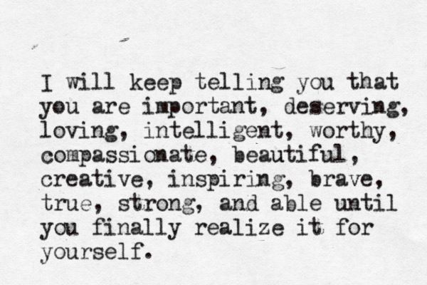 I will keep telling you that you are important, deserving, loving, compassionate,beautiful, creative, inspiring, brave,  true, strong and able until you finally realize it for yourself #Family #Children