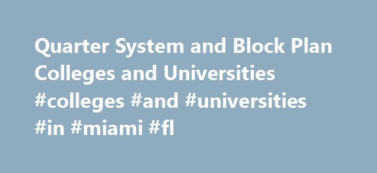 Quarter System and Block Plan Colleges and Universities #colleges #and #universities #in #miami #fl http://ghana.nef2.com/quarter-system-and-block-plan-colleges-and-universities-colleges-and-universities-in-miami-fl/  #Colleges and Universitieson the Quarter System or Block Plan Last updated June 13, 2016 When my son was going through the college search process, he had some unusual constraints. He was involved in elite level athletic training during the winter. His training required him to…