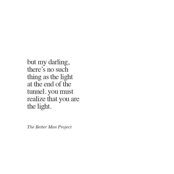 Mas minha querida há tanta coisa como a luz no final do túnel. Você deve perceber que você é a luz.