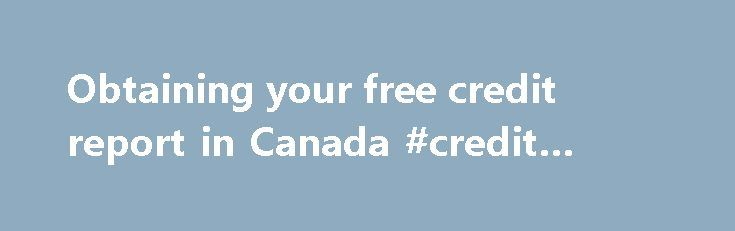 Obtaining your free credit report in Canada #credit #application http://france.remmont.com/obtaining-your-free-credit-report-in-canada-credit-application/  #free credit report canada # Obtaining your free credit report in Canada Each Canadian is entitled to receiving his or her credit report for free once a year. (Lots of people don t know that, and the credit reporting companies, for obvious reasons, do not advertise the fact: they d rather sell you a service for nice $$ per year doing…