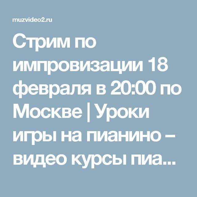 Стрим по импровизации 18 февраля в 20:00 по Москве | Уроки игры на пианино – видео курсы пианино и фортепиано онлайн — MuzVideo2.ru