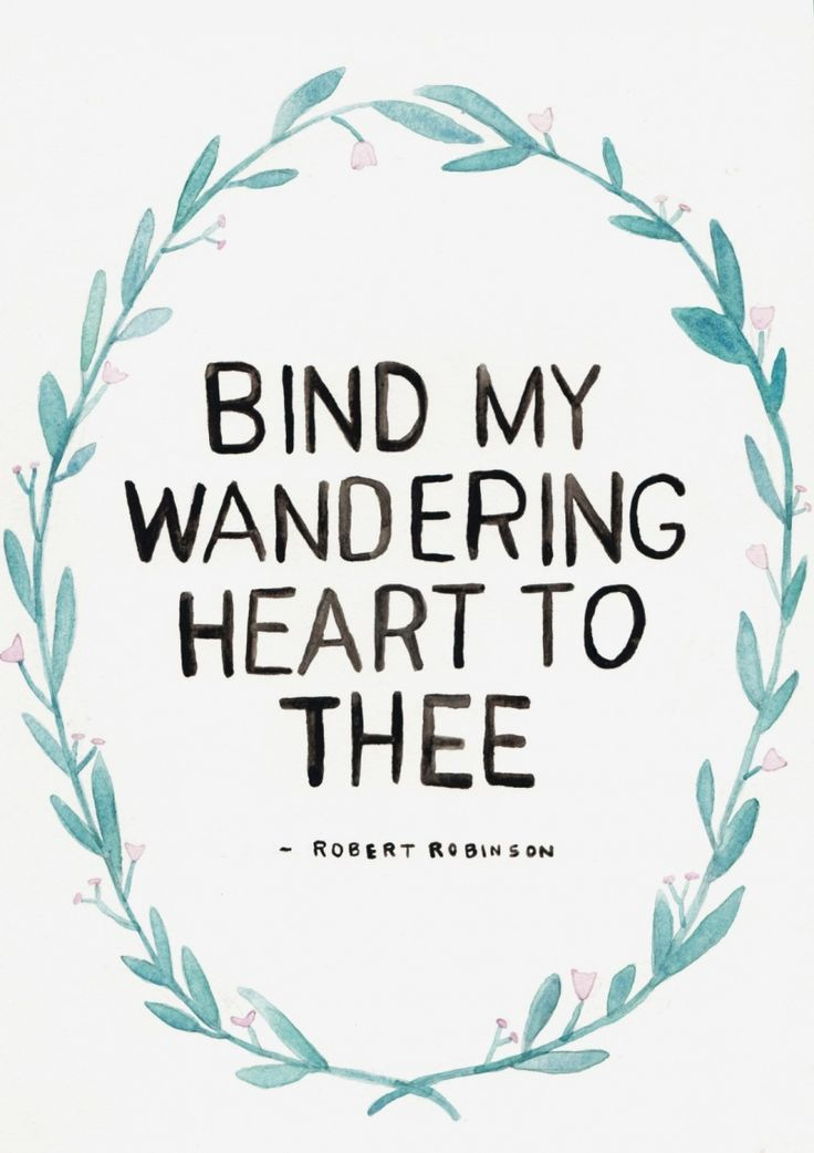 Bind my wandering heart to Thee. love this song.