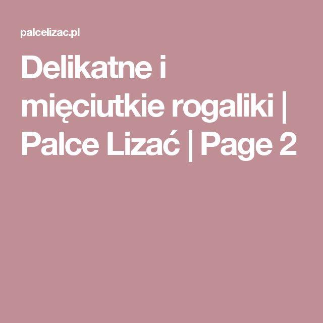 Delikatne i mięciutkie rogaliki | Palce Lizać | Page 2