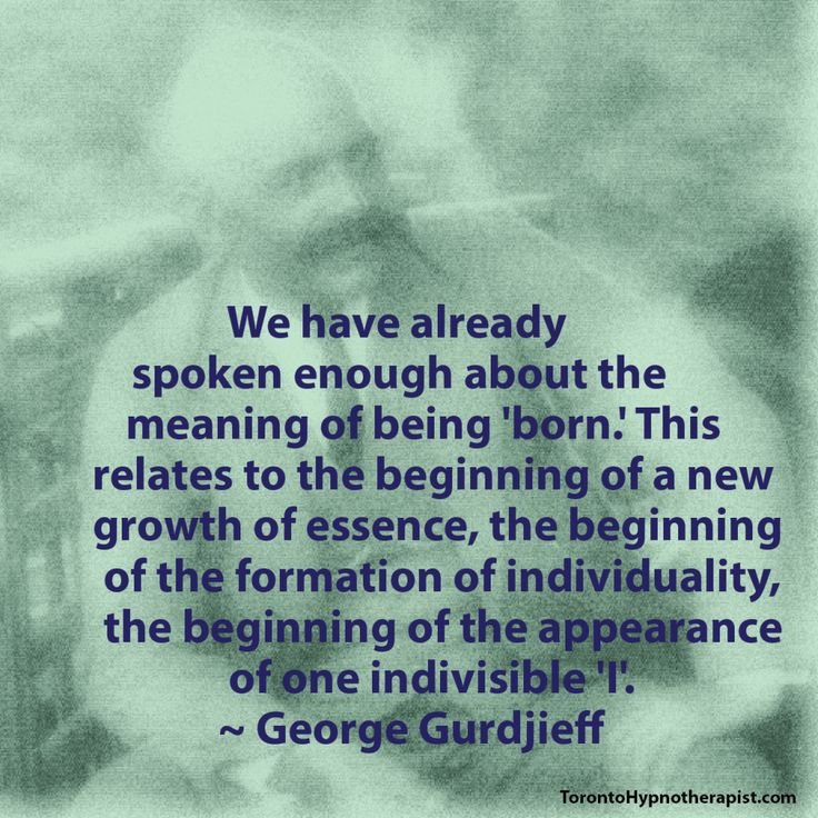 We have already spoken enough about the meaning of being 'born.' This relates to the beginning of a new growth of essence, the beginning of the formation of individuality, the beginning of the appearance of one indivisible 'I'. ~ George Gurdjieff Quotes