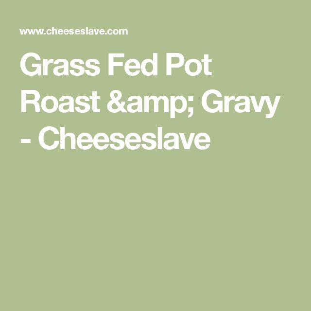 Grass Fed Pot Roast & Gravy - Cheeseslave