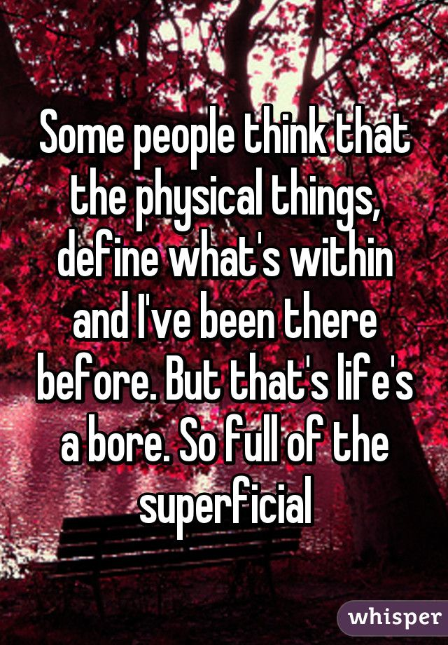 Image result for Some people think that the physical things Define what's within And I've been there before But that life's a bore So full of the superficial