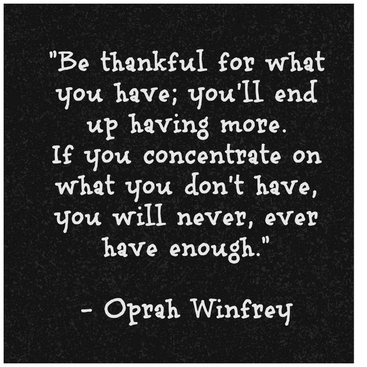 Be thankful for what you have; you'll end up having more. If you concentrate on what you don't have, you will never, ever have enough. - Oprah Winfrey From blog with 13 quotes on gratitude