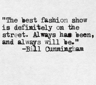The best fashion show is definitely on the street. Always has been, and always will be - Bill Cunningham