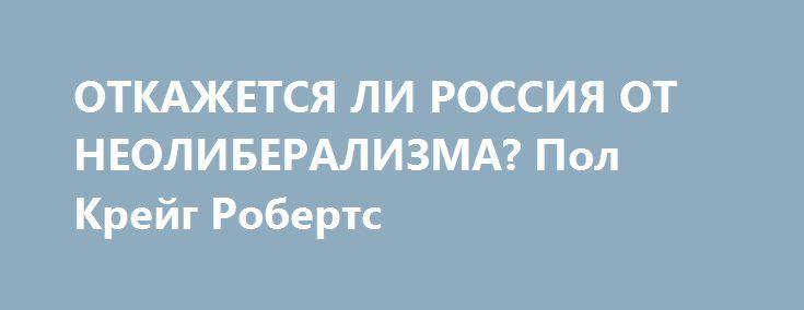 ОТКАЖЕТСЯ ЛИ РОССИЯ ОТ НЕОЛИБЕРАЛИЗМА? Пол Крейг Робертс http://rusdozor.ru/2016/08/16/otkazhetsya-li-rossiya-ot-neoliberalizma-pol-krejg-roberts/  По различным данным, российское правительство пересматривает неолиберальную политику, которая после распада Советского Союза была дляРоссии столь неэффективной. Если бы Россия взяла навооружение разумную экономическую политику, ее экономика продвинулась бы гораздо дальше посравнению сее сегодняшним состоянием. Страна смогла бы почти полностью…