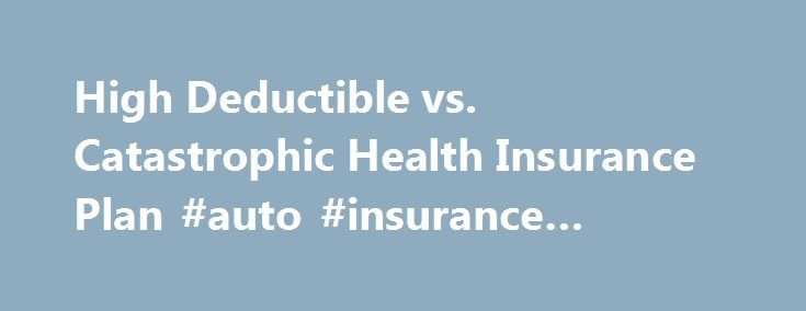 High Deductible vs. Catastrophic Health Insurance Plan #auto #insurance #quotes #comparison http://insurances.remmont.com/high-deductible-vs-catastrophic-health-insurance-plan-auto-insurance-quotes-comparison/  #catastrophic health insurance # Should I Choose a High Deductible or Catastrophic Health Insurance Plan? By Trisha Torrey. Patient Empowerment Expert Updated November 25, 2014. Question: Should I Choose a High Deductible or Catastrophic Health Insurance Plan? Every year it seems we…