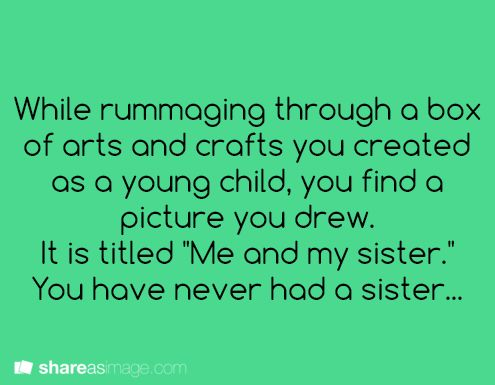 """While rummaging through a box of arts and crafts you created as a child, you find a picture you drew. it is titled, """"Me and my sister."""" You never had a sister."""